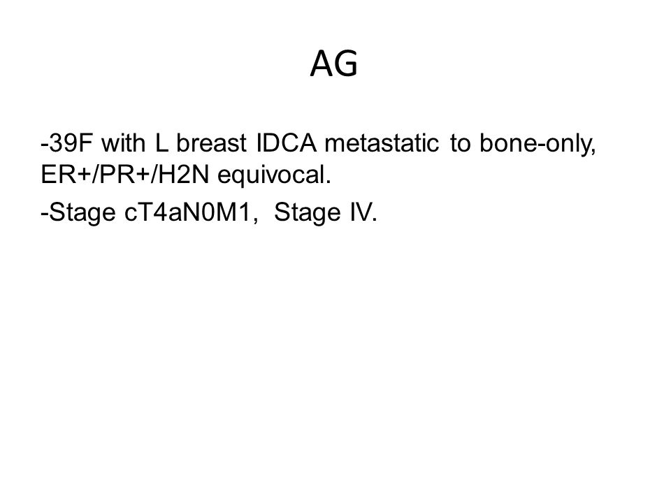 AG -39F with L breast IDCA metastatic to bone-only, ER+/PR+/H2N equivocal. -Stage cT4aN0M1, Stage IV.