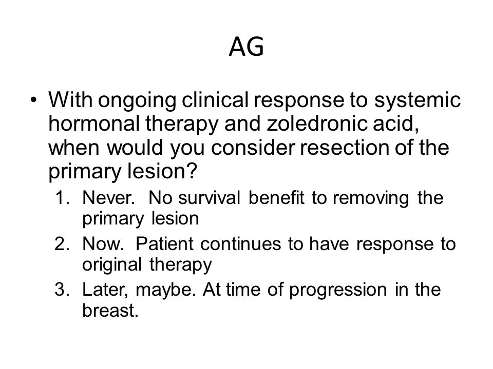AG With ongoing clinical response to systemic hormonal therapy and zoledronic acid, when would you consider resection of the primary lesion.
