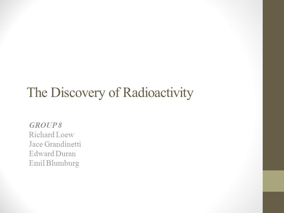The Discovery of Radioactivity GROUP 8 Richard Loew Jace Grandinetti Edward Duran Emil Blumburg