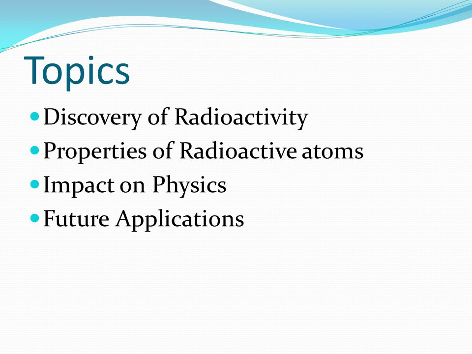 Topics Discovery of Radioactivity Properties of Radioactive atoms Impact on Physics Future Applications