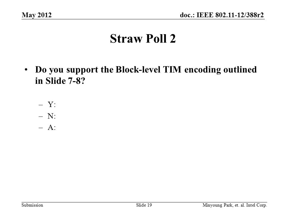 doc.: IEEE 802.11-12/388r2 Submission Straw Poll 2 Do you support the Block-level TIM encoding outlined in Slide 7-8? –Y: –N: –A: May 2012 Minyoung Pa