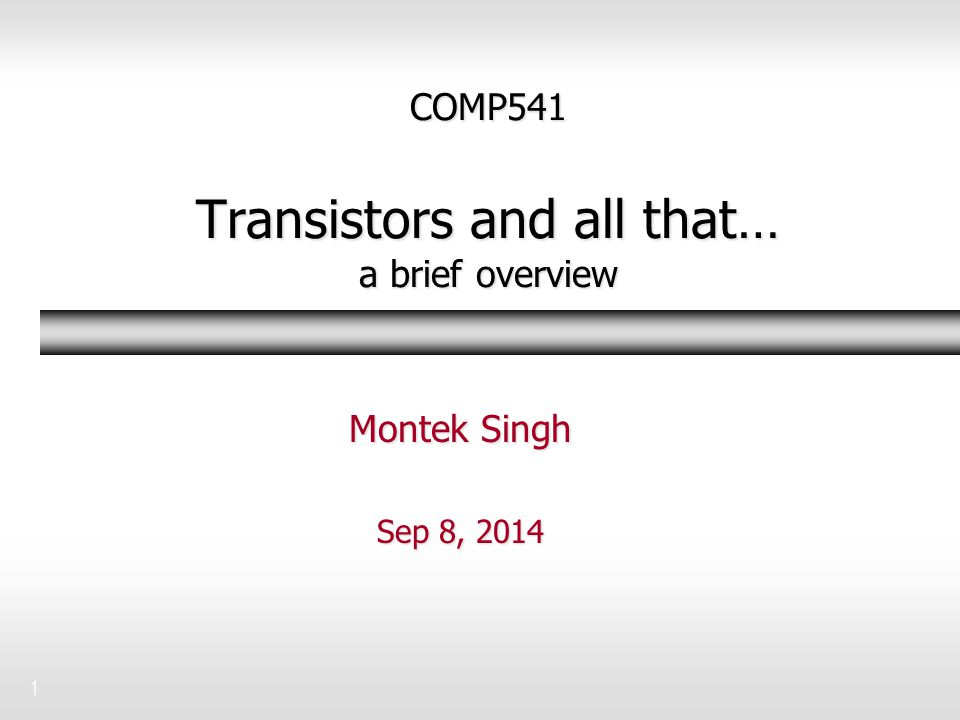 1 COMP541 Transistors and all that… a brief overview Montek Singh Sep 8, 2014