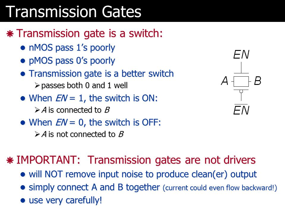 Transmission Gates  Transmission gate is a switch: nMOS pass 1's poorly nMOS pass 1's poorly pMOS pass 0's poorly pMOS pass 0's poorly Transmission g