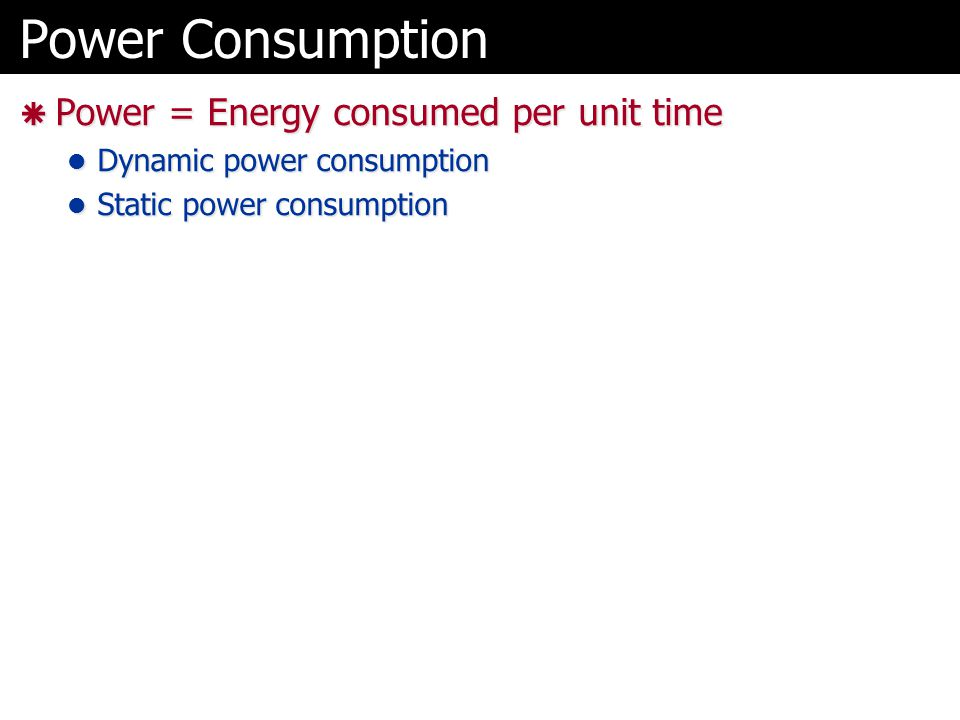 Power Consumption  Power = Energy consumed per unit time Dynamic power consumption Dynamic power consumption Static power consumption Static power co