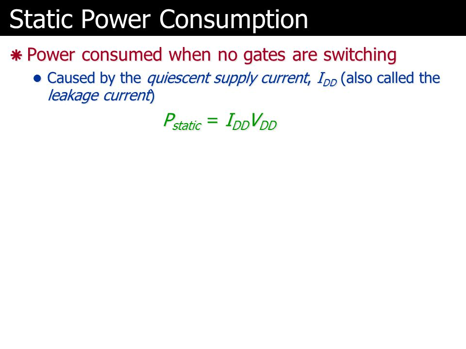 Static Power Consumption  Power consumed when no gates are switching Caused by the quiescent supply current, I DD (also called the leakage current) C