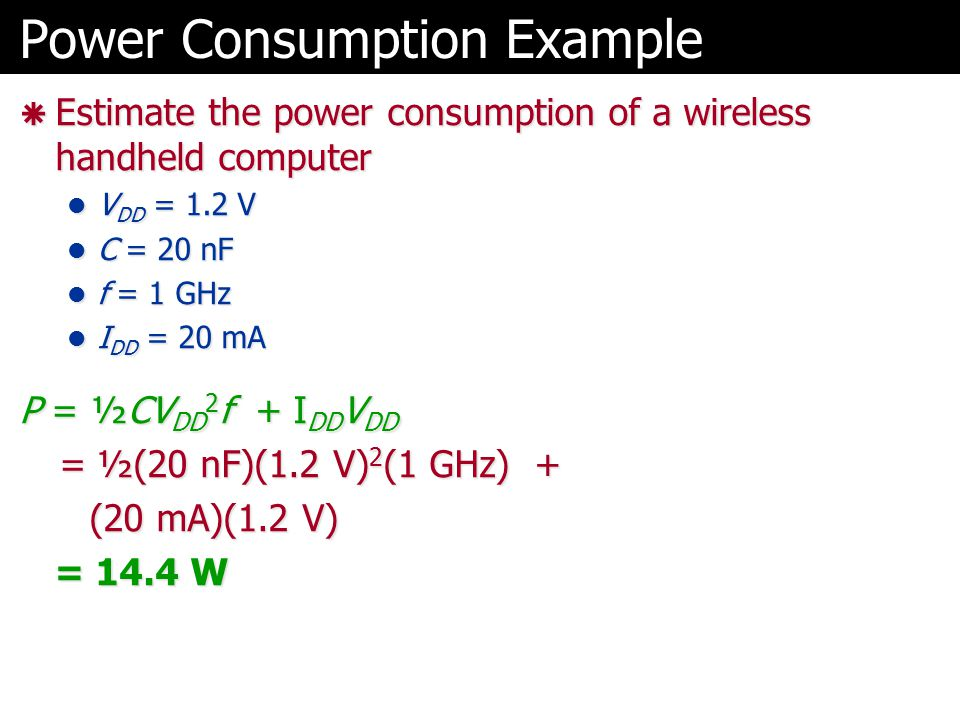 Power Consumption Example  Estimate the power consumption of a wireless handheld computer V DD = 1.2 V V DD = 1.2 V C = 20 nF C = 20 nF f = 1 GHz f =