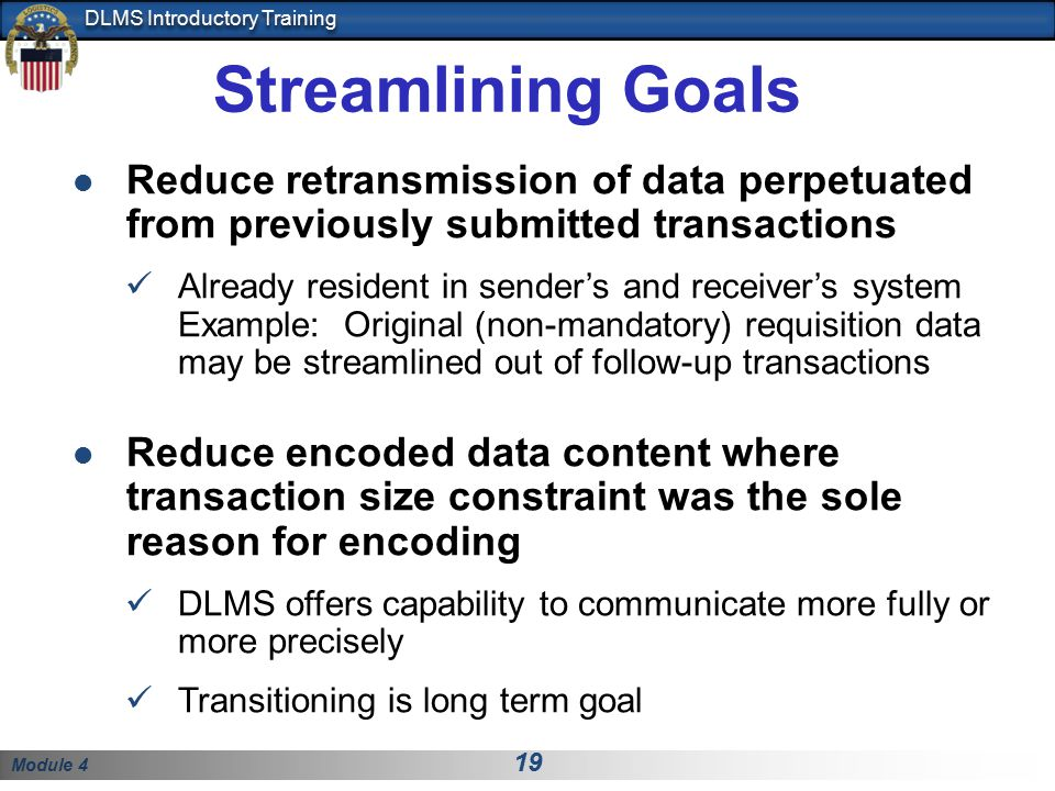Module 4 19 DLMS Introductory Training Streamlining Goals Reduce retransmission of data perpetuated from previously submitted transactions Already res