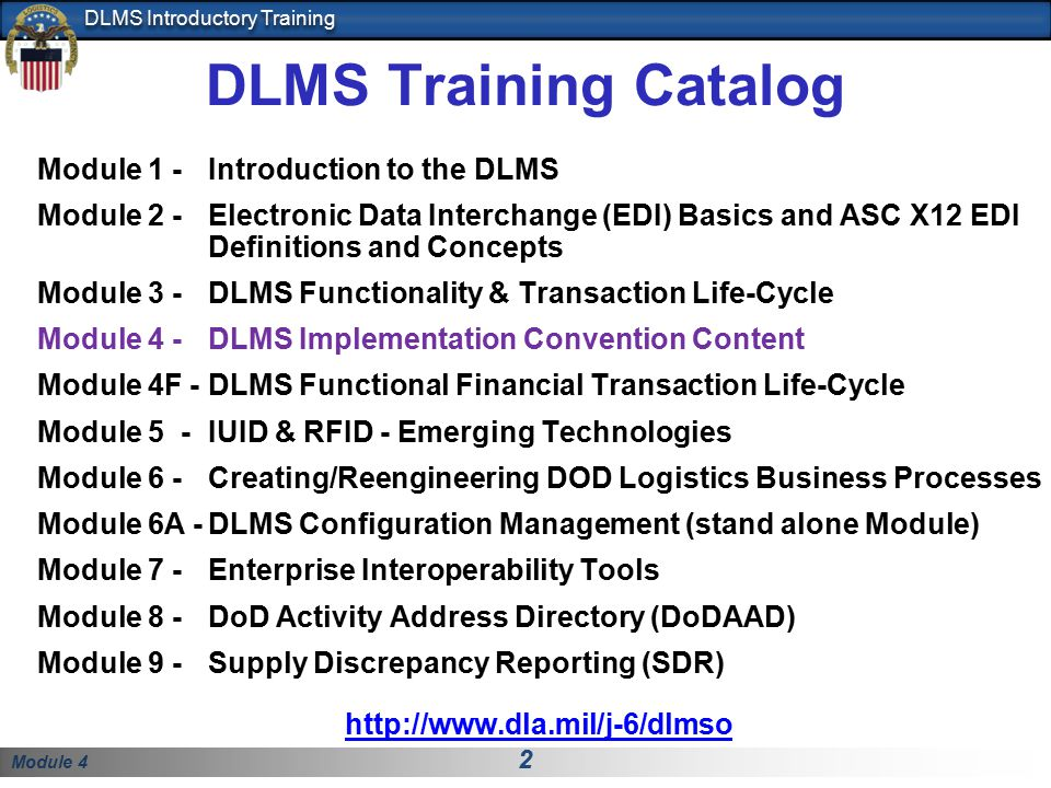 Module 4 2 DLMS Introductory Training DLMS Training Catalog Module 1 - Introduction to the DLMS Module 2 -Electronic Data Interchange (EDI) Basics and ASC X12 EDI Definitions and Concepts Module 3 -DLMS Functionality & Transaction Life-Cycle Module 4 -DLMS Implementation Convention Content Module 4F -DLMS Functional Financial Transaction Life-Cycle Module 5 -IUID & RFID - Emerging Technologies Module 6 -Creating/Reengineering DOD Logistics Business Processes Module 6A -DLMS Configuration Management (stand alone Module) Module 7 - Enterprise Interoperability Tools Module 8 - DoD Activity Address Directory (DoDAAD) Module 9 - Supply Discrepancy Reporting (SDR) http://www.dla.mil/j-6/dlmso
