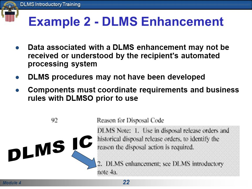 Module 4 22 DLMS Introductory Training Example 2 - DLMS Enhancement Data associated with a DLMS enhancement may not be received or understood by the recipient s automated processing system DLMS procedures may not have been developed Components must coordinate requirements and business rules with DLMSO prior to use