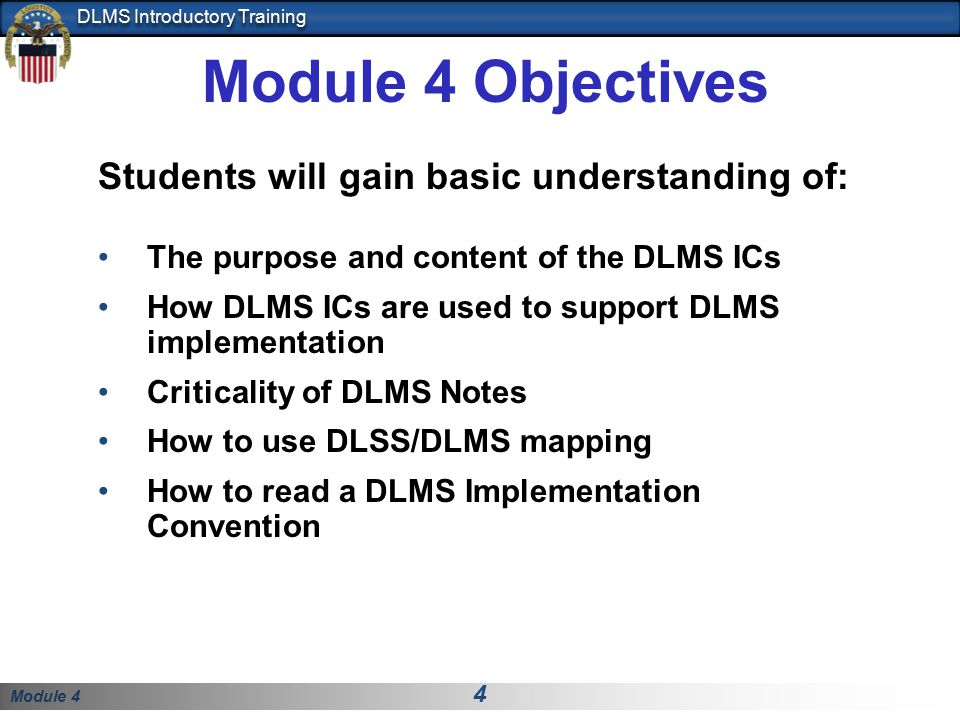 Module 4 4 DLMS Introductory Training Students will gain basic understanding of: The purpose and content of the DLMS ICs How DLMS ICs are used to support DLMS implementation Criticality of DLMS Notes How to use DLSS/DLMS mapping How to read a DLMS Implementation Convention Module 4 Objectives
