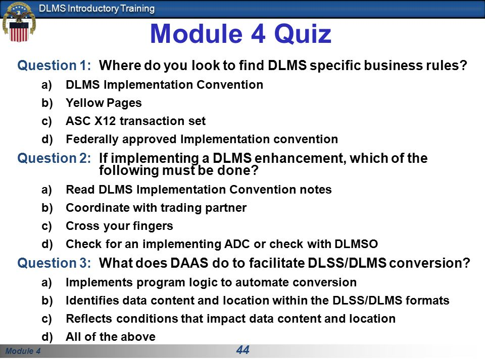Module 4 44 DLMS Introductory Training Module 4 Quiz Question 1: Where do you look to find DLMS specific business rules? a)DLMS Implementation Convent