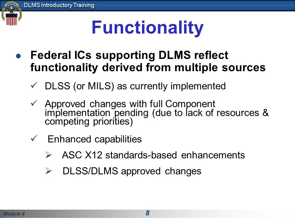 Module 4 8 DLMS Introductory Training Functionality Federal ICs supporting DLMS reflect functionality derived from multiple sources DLSS (or MILS) as currently implemented Approved changes with full Component implementation pending (due to lack of resources & competing priorities) Enhanced capabilities  ASC X12 standards-based enhancements  DLSS/DLMS approved changes