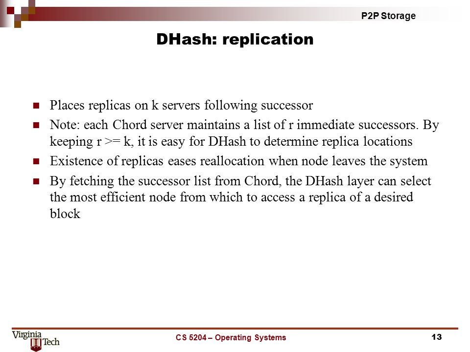 P2P Storage CS 5204 – Operating Systems13 DHash: replication Places replicas on k servers following successor Note: each Chord server maintains a list of r immediate successors.
