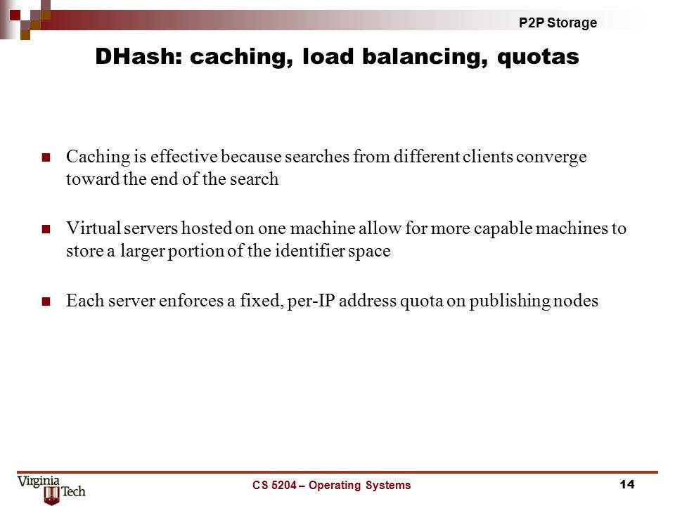 P2P Storage CS 5204 – Operating Systems14 DHash: caching, load balancing, quotas Caching is effective because searches from different clients converge toward the end of the search Virtual servers hosted on one machine allow for more capable machines to store a larger portion of the identifier space Each server enforces a fixed, per-IP address quota on publishing nodes