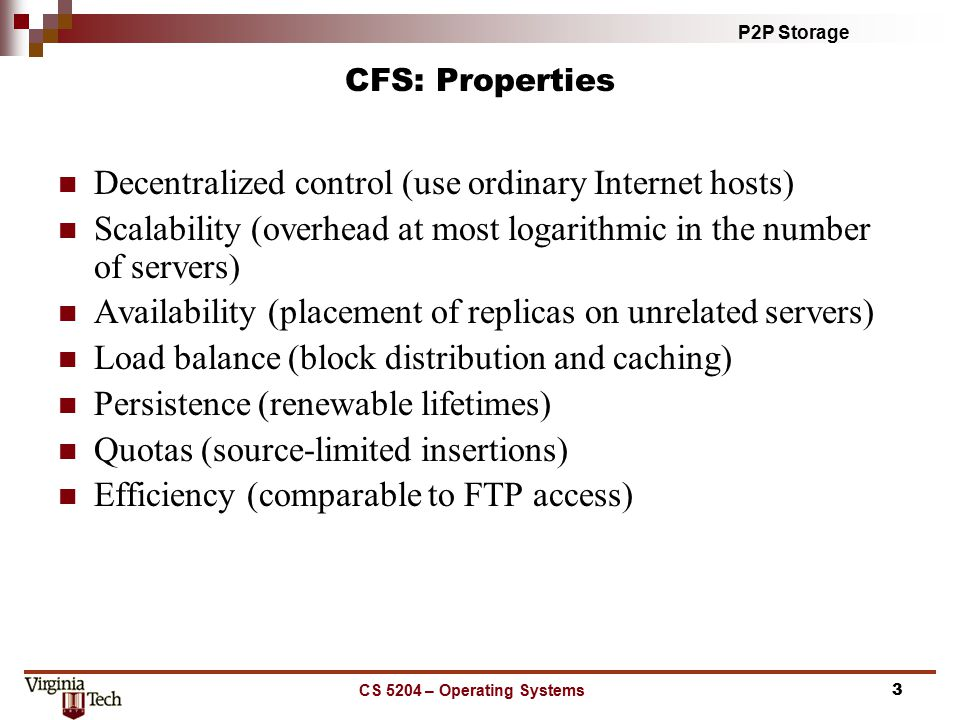P2P Storage CS 5204 – Operating Systems4 CFS: Architecture Chord DHash CFSRead-only file system interface Block distribution/fetching Caching/replication Quota enforcement Block lookup A generic, distributed block store client server