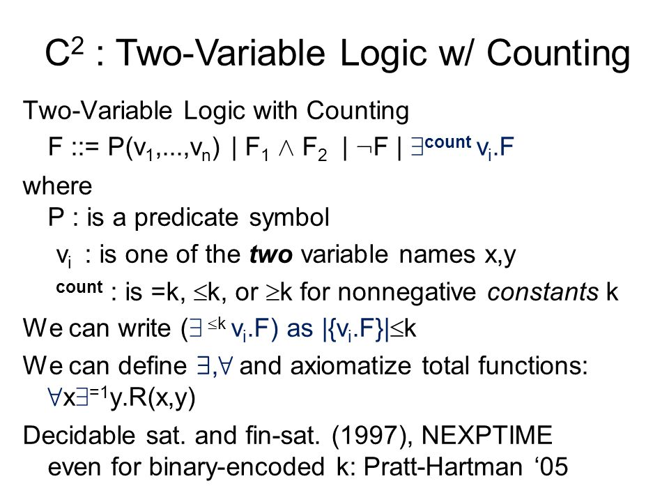 C 2 : Two-Variable Logic w/ Counting Two-Variable Logic with Counting F ::= P(v 1,...,v n ) | F 1 Æ F 2 | : F | 9 count v i.F where P : is a predicate symbol v i : is one of the two variable names x,y count : is =k,  k, or  k for nonnegative constants k We can write ( 9  k v i.F) as |{v i.F}|  k We can define 9, 8 and axiomatize total functions: 8 x 9 =1 y.R(x,y) Decidable sat.