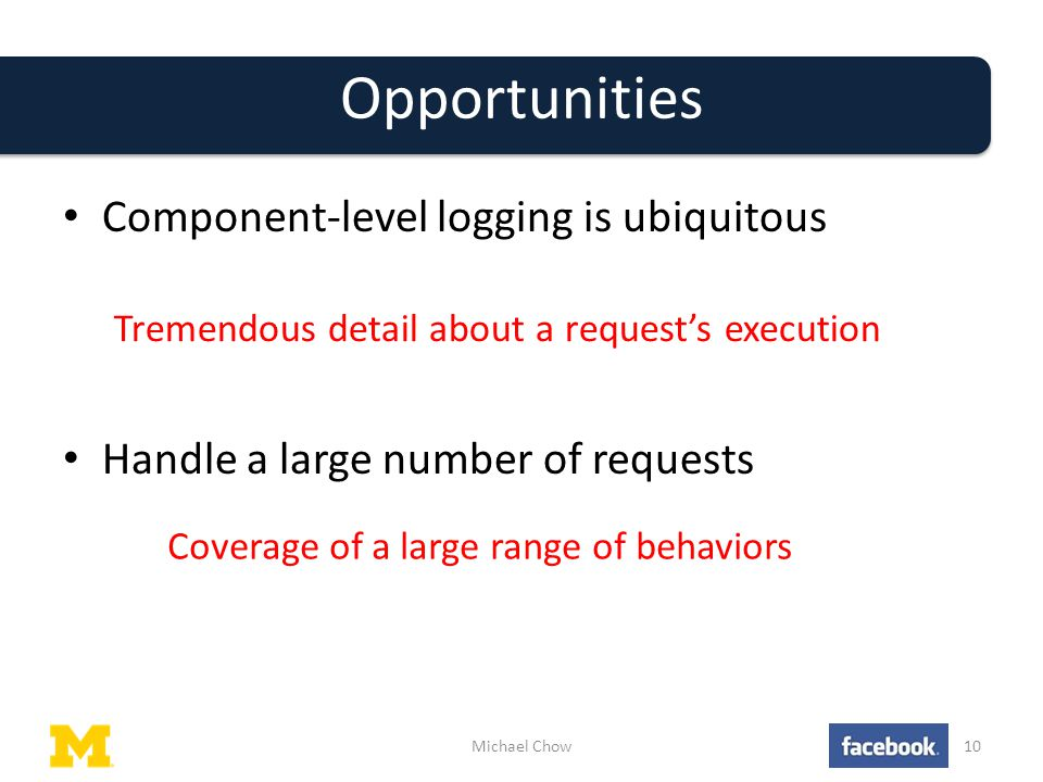 Opportunities Component-level logging is ubiquitous Handle a large number of requests Michael Chow10 Tremendous detail about a request's execution Coverage of a large range of behaviors