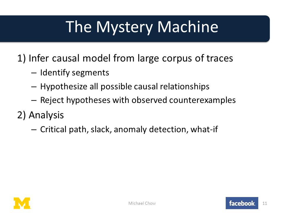 The Mystery Machine 1) Infer causal model from large corpus of traces – Identify segments – Hypothesize all possible causal relationships – Reject hypotheses with observed counterexamples 2) Analysis – Critical path, slack, anomaly detection, what-if Michael Chow11