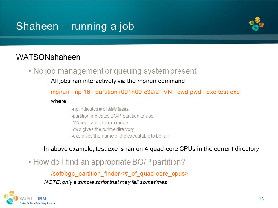 13 Shaheen – running a job WATSONshaheen No job management or queuing system present –All jobs ran interactively via the mpirun command mpirun –np 16 –partition r001n00-c32i2 –VN –cwd pwd –exe test.exe where MPI tasks -np indicates # of MPI tasks -partition indicates BG/P partition to use -VN indicates the run mode -cwd gives the rutime directory -exe gives the name of the executable to be ran In above example, test.exe is ran on 4 quad-core CPUs in the current directory How do I find an appropriate BG/P partition.