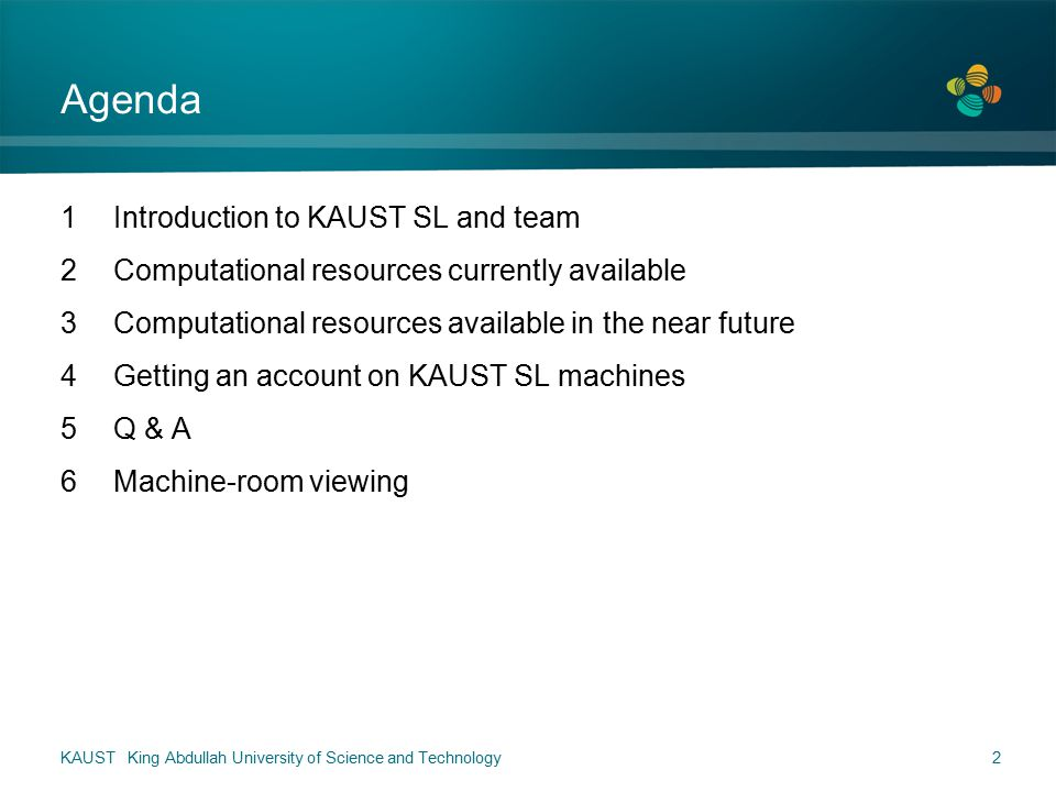 Agenda 1Introduction to KAUST SL and team 2Computational resources currently available 3Computational resources available in the near future 4Getting an account on KAUST SL machines 5Q & A 6Machine-room viewing KAUST King Abdullah University of Science and Technology2