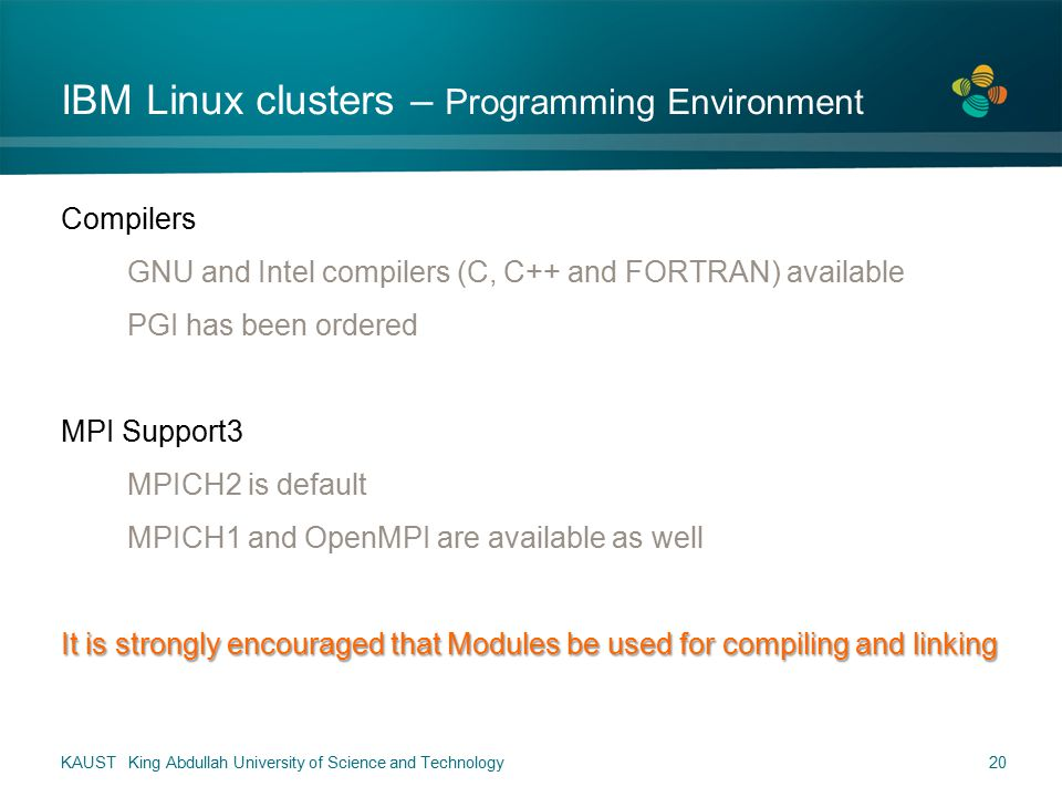 IBM Linux clusters – Programming Environment Compilers GNU and Intel compilers (C, C++ and FORTRAN) available PGI has been ordered MPI Support3 MPICH2 is default MPICH1 and OpenMPI are available as well It is strongly encouraged that Modules be used for compiling and linking KAUST King Abdullah University of Science and Technology20