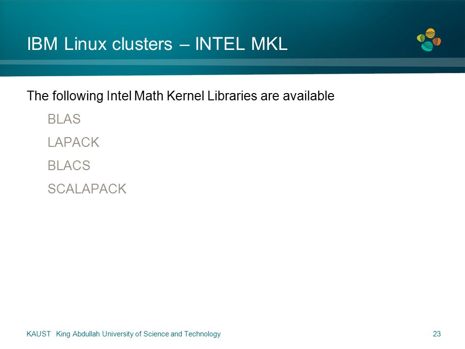 IBM Linux clusters – INTEL MKL The following Intel Math Kernel Libraries are available BLAS LAPACK BLACS SCALAPACK KAUST King Abdullah University of Science and Technology23