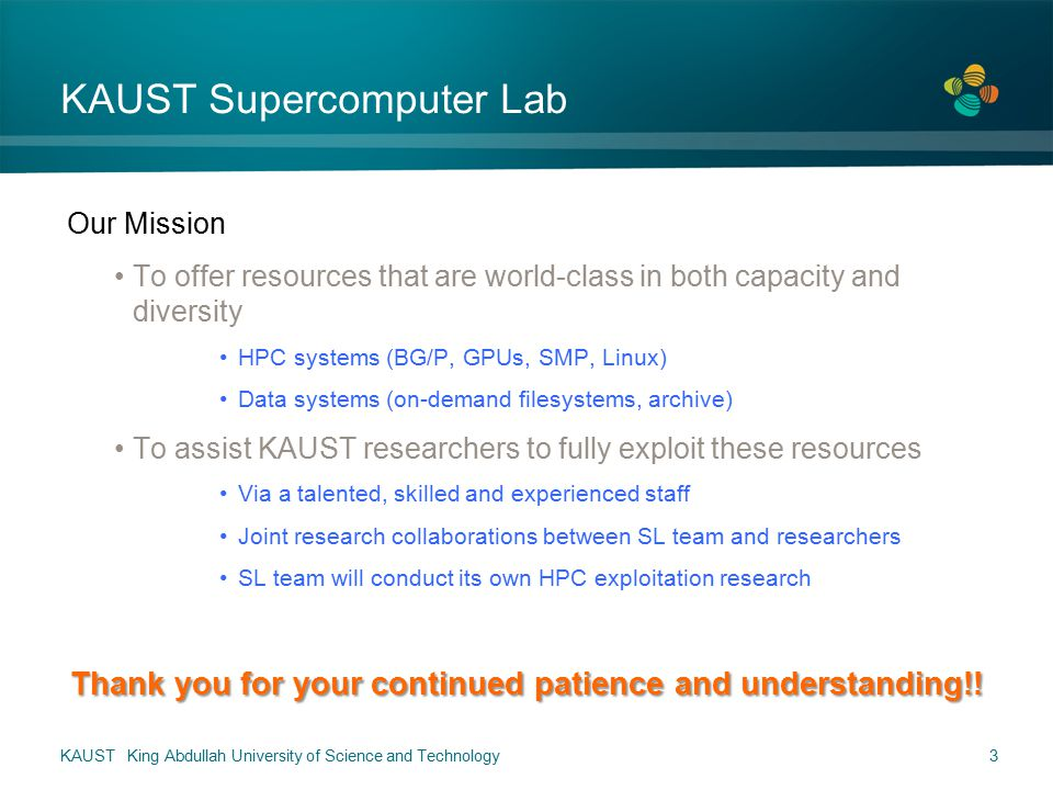 3 KAUST Supercomputer Lab Our Mission To offer resources that are world-class in both capacity and diversity HPC systems (BG/P, GPUs, SMP, Linux) Data systems (on-demand filesystems, archive) To assist KAUST researchers to fully exploit these resources Via a talented, skilled and experienced staff Joint research collaborations between SL team and researchers SL team will conduct its own HPC exploitation research Thank you for your continued patience and understanding!!