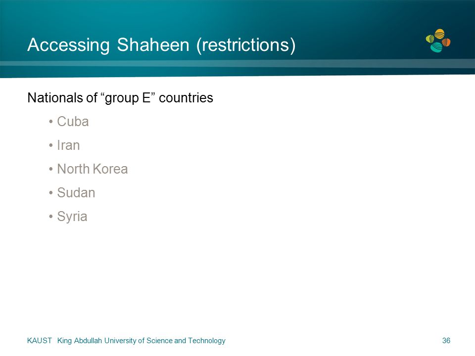 Accessing Shaheen (restrictions) Nationals of group E countries Cuba Iran North Korea Sudan Syria KAUST King Abdullah University of Science and Technology36