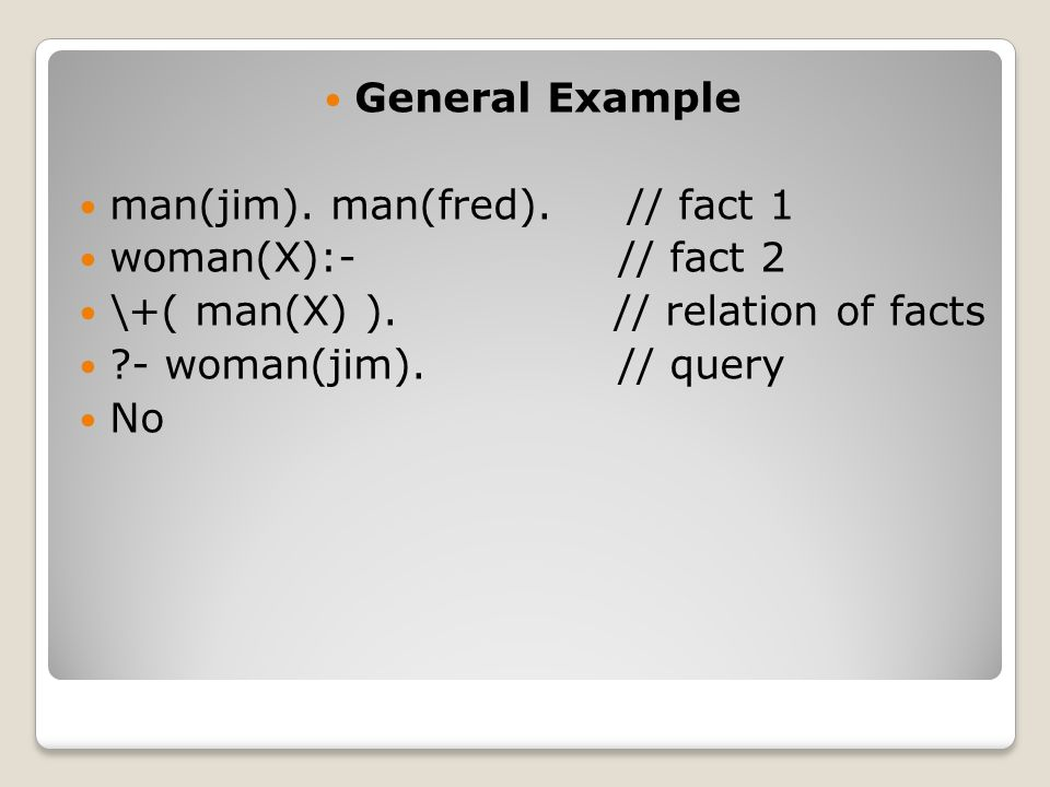 General Example man(jim). man(fred). // fact 1 woman(X):- // fact 2 \+( man(X) ).