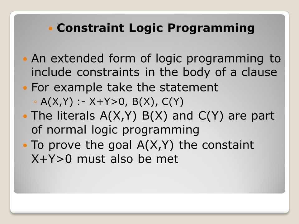 Constraint Logic Programming An extended form of logic programming to include constraints in the body of a clause For example take the statement ◦A(X,Y) :- X+Y>0, B(X), C(Y) The literals A(X,Y) B(X) and C(Y) are part of normal logic programming To prove the goal A(X,Y) the constaint X+Y>0 must also be met