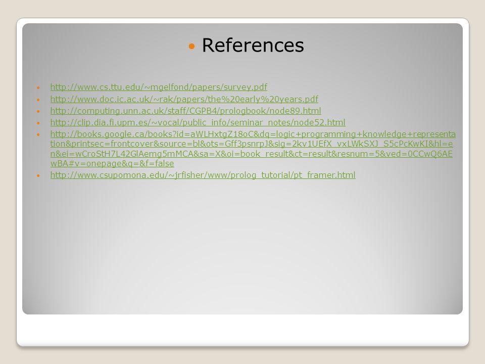 References http://www.cs.ttu.edu/~mgelfond/papers/survey.pdf http://www.doc.ic.ac.uk/~rak/papers/the%20early%20years.pdf http://computing.unn.ac.uk/staff/CGPB4/prologbook/node89.html http://clip.dia.fi.upm.es/~vocal/public_info/seminar_notes/node52.html http://books.google.ca/books id=aWLHxtgZ18oC&dq=logic+programming+knowledge+representa tion&printsec=frontcover&source=bl&ots=Gff3psnrpJ&sig=2kv1UEfX_vxLWkSXJ_S5cPcKwKI&hl=e n&ei=wCroStH7L42GlAemg5mMCA&sa=X&oi=book_result&ct=result&resnum=5&ved=0CCwQ6AE wBA#v=onepage&q=&f=false http://books.google.ca/books id=aWLHxtgZ18oC&dq=logic+programming+knowledge+representa tion&printsec=frontcover&source=bl&ots=Gff3psnrpJ&sig=2kv1UEfX_vxLWkSXJ_S5cPcKwKI&hl=e n&ei=wCroStH7L42GlAemg5mMCA&sa=X&oi=book_result&ct=result&resnum=5&ved=0CCwQ6AE wBA#v=onepage&q=&f=false http://www.csupomona.edu/~jrfisher/www/prolog_tutorial/pt_framer.html