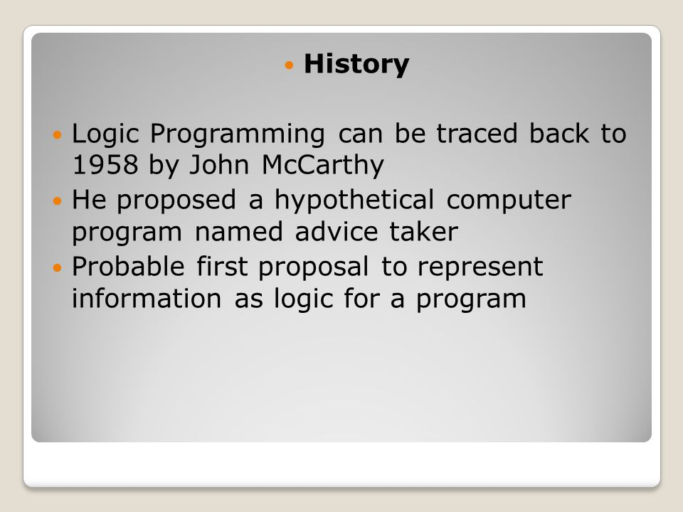History Logic Programming can be traced back to 1958 by John McCarthy He proposed a hypothetical computer program named advice taker Probable first proposal to represent information as logic for a program