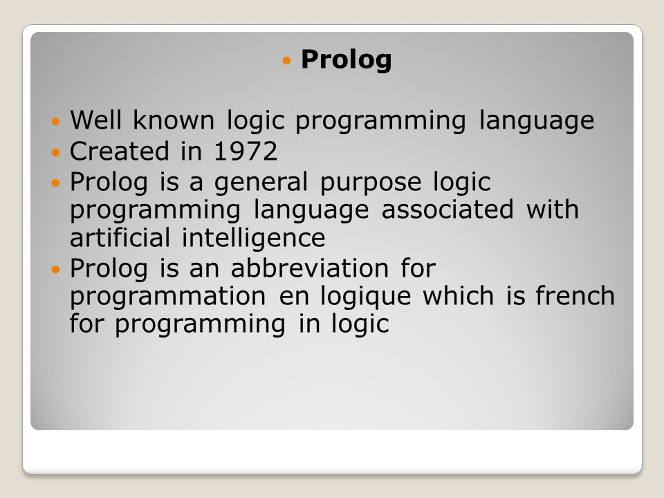 Prolog Well known logic programming language Created in 1972 Prolog is a general purpose logic programming language associated with artificial intelligence Prolog is an abbreviation for programmation en logique which is french for programming in logic