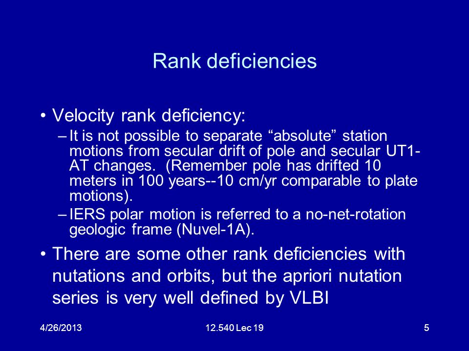 4/26/201312.540 Lec 195 Rank deficiencies Velocity rank deficiency: –It is not possible to separate absolute station motions from secular drift of pole and secular UT1- AT changes.