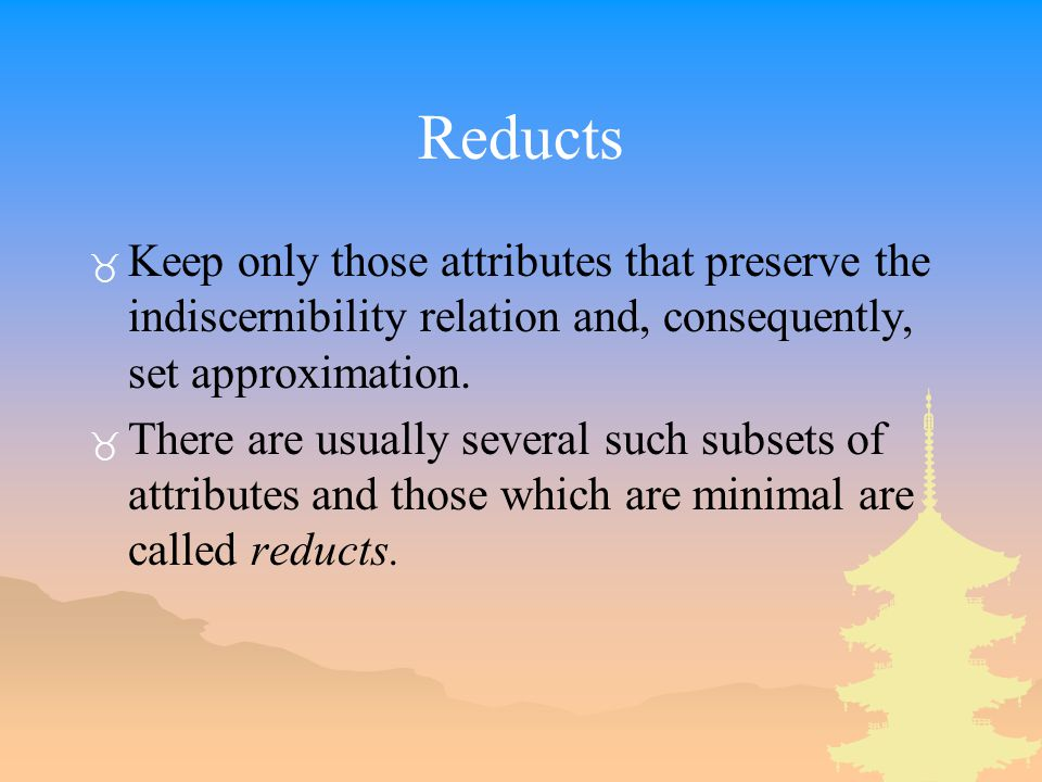 Reducts _ Keep only those attributes that preserve the indiscernibility relation and, consequently, set approximation.