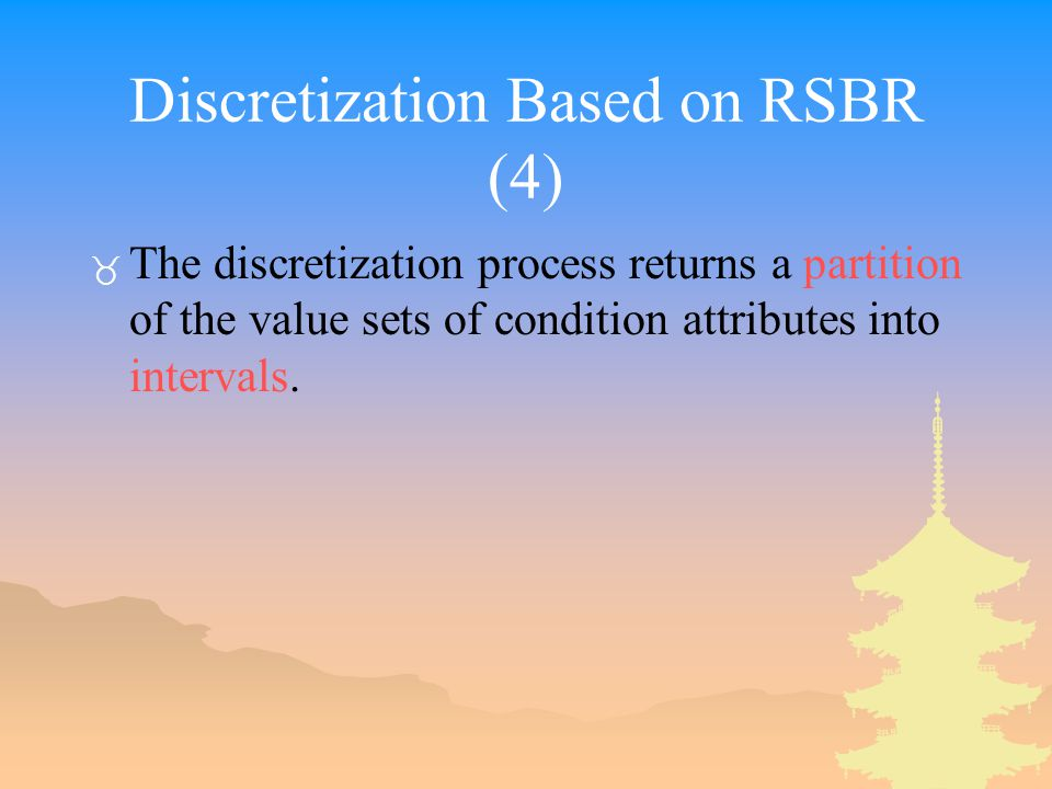 Discretization Based on RSBR (4) _ The discretization process returns a partition of the value sets of condition attributes into intervals.