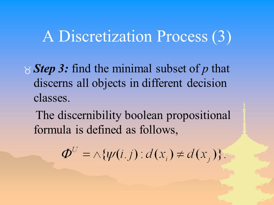 A Discretization Process (3) _ Step 3: find the minimal subset of p that discerns all objects in different decision classes.