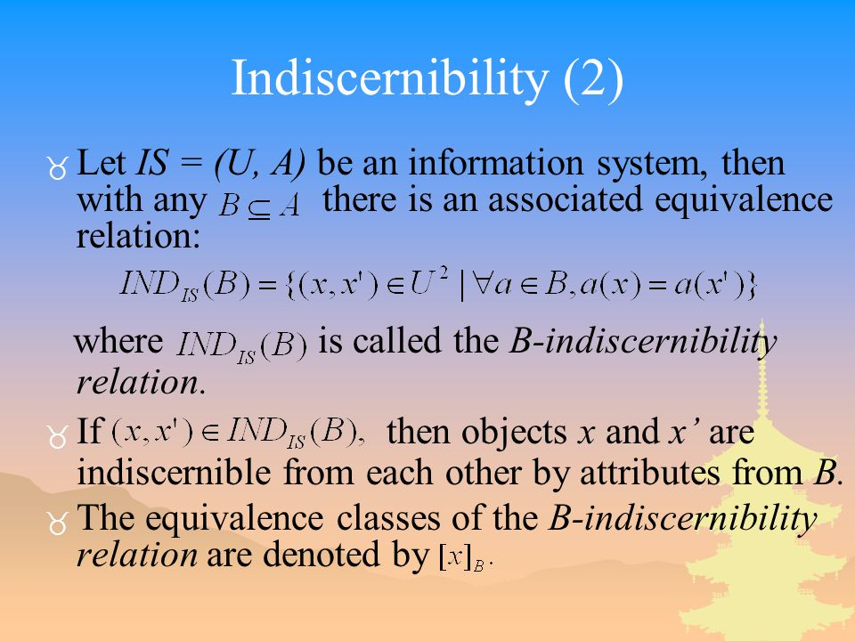 Indiscernibility (2) _ Let IS = (U, A) be an information system, then with any there is an associated equivalence relation: where is called the B-indiscernibility relation.