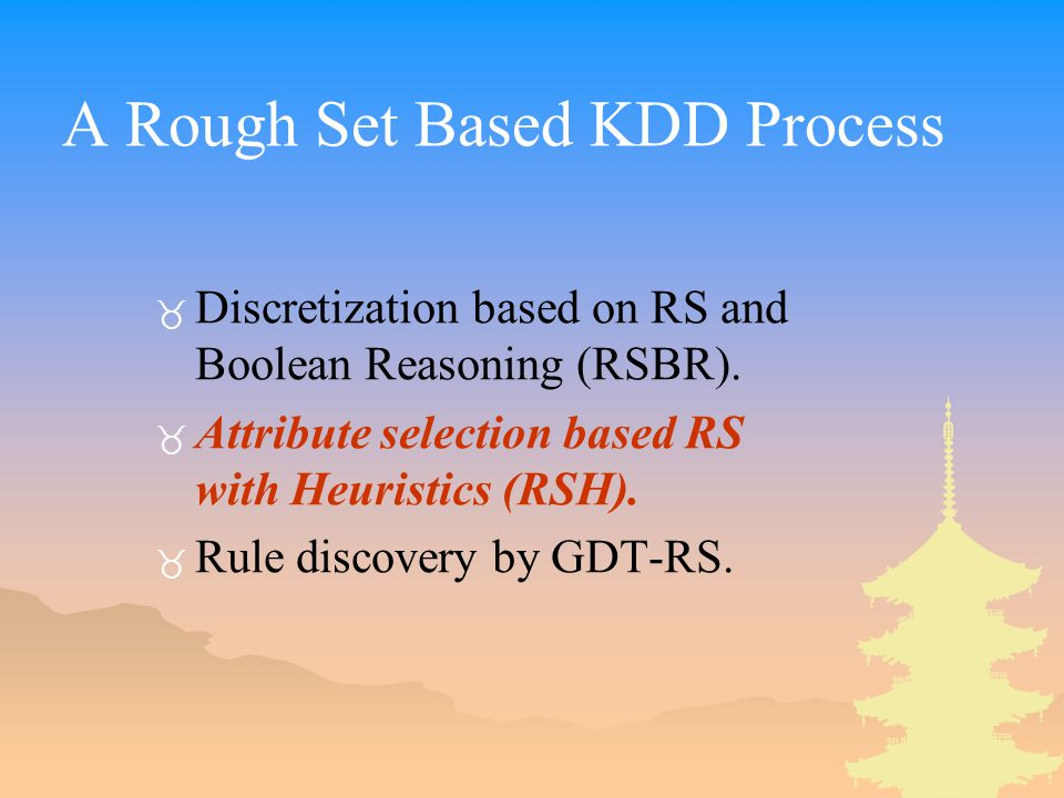 A Rough Set Based KDD Process _ Discretization based on RS and Boolean Reasoning (RSBR). _ Attribute selection based RS with Heuristics (RSH). _ Rule