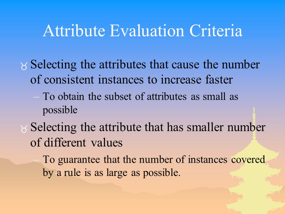 Attribute Evaluation Criteria _ Selecting the attributes that cause the number of consistent instances to increase faster –To obtain the subset of attributes as small as possible _ Selecting the attribute that has smaller number of different values –To guarantee that the number of instances covered by a rule is as large as possible.