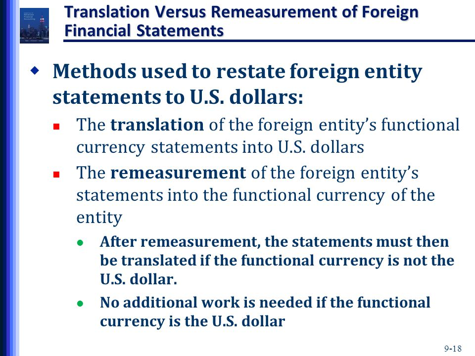 9-18 Translation Versus Remeasurement of Foreign Financial Statements  Methods used to restate foreign entity statements to U.S. dollars: The transla