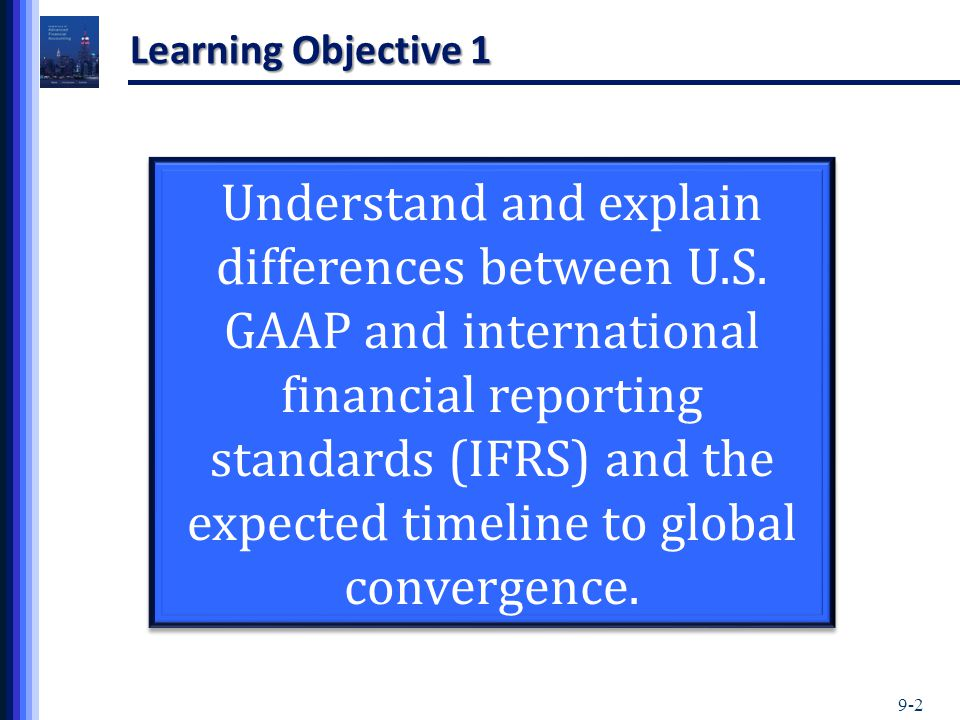 9-2 Learning Objective 1 Understand and explain differences between U.S. GAAP and international financial reporting standards (IFRS) and the expected