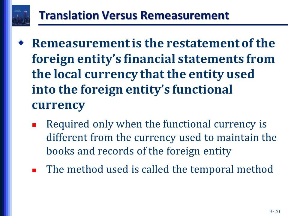 9-20 Translation Versus Remeasurement  Remeasurement is the restatement of the foreign entity's financial statements from the local currency that the entity used into the foreign entity's functional currency Required only when the functional currency is different from the currency used to maintain the books and records of the foreign entity The method used is called the temporal method