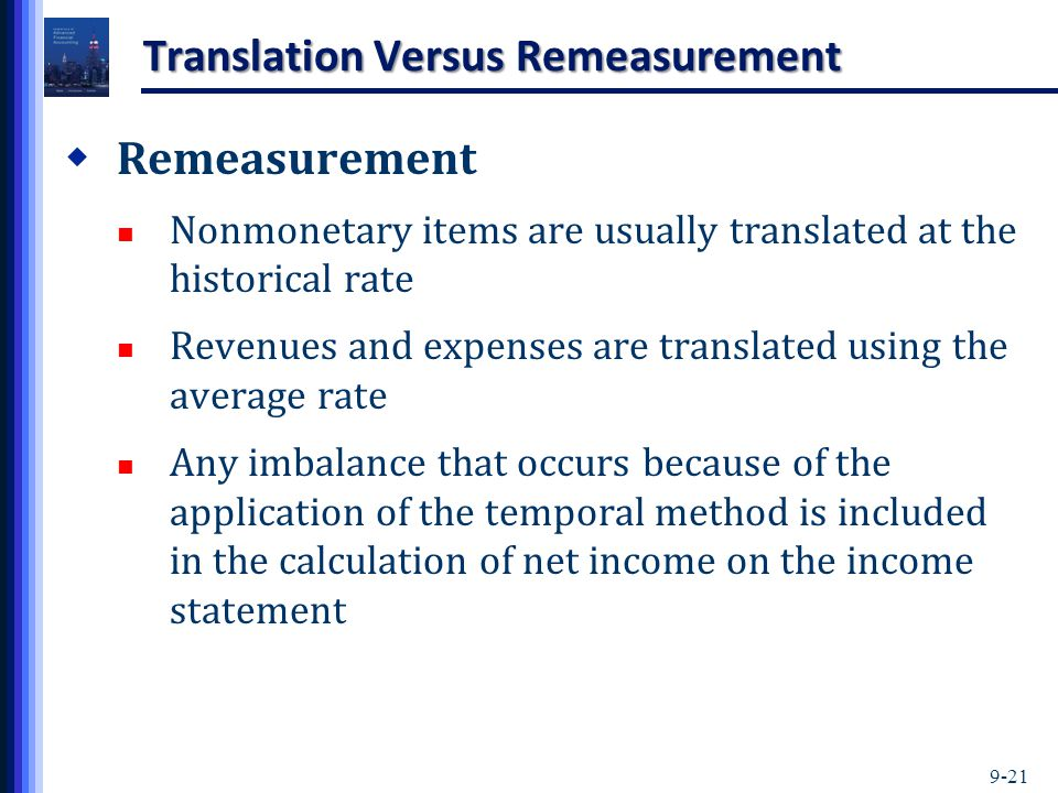 9-21 Translation Versus Remeasurement  Remeasurement Nonmonetary items are usually translated at the historical rate Revenues and expenses are translated using the average rate Any imbalance that occurs because of the application of the temporal method is included in the calculation of net income on the income statement
