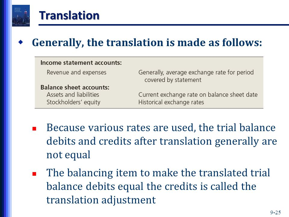 9-25 Translation  Generally, the translation is made as follows: Because various rates are used, the trial balance debits and credits after translation generally are not equal The balancing item to make the translated trial balance debits equal the credits is called the translation adjustment