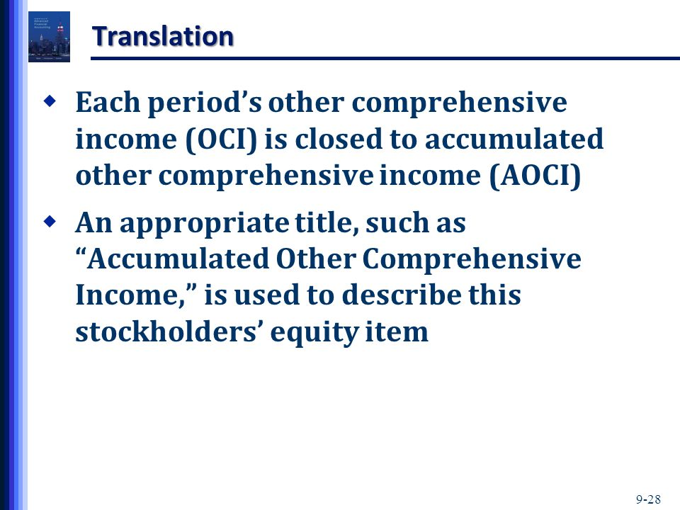9-28 Translation  Each period's other comprehensive income (OCI) is closed to accumulated other comprehensive income (AOCI)  An appropriate title, such as Accumulated Other Comprehensive Income, is used to describe this stockholders' equity item