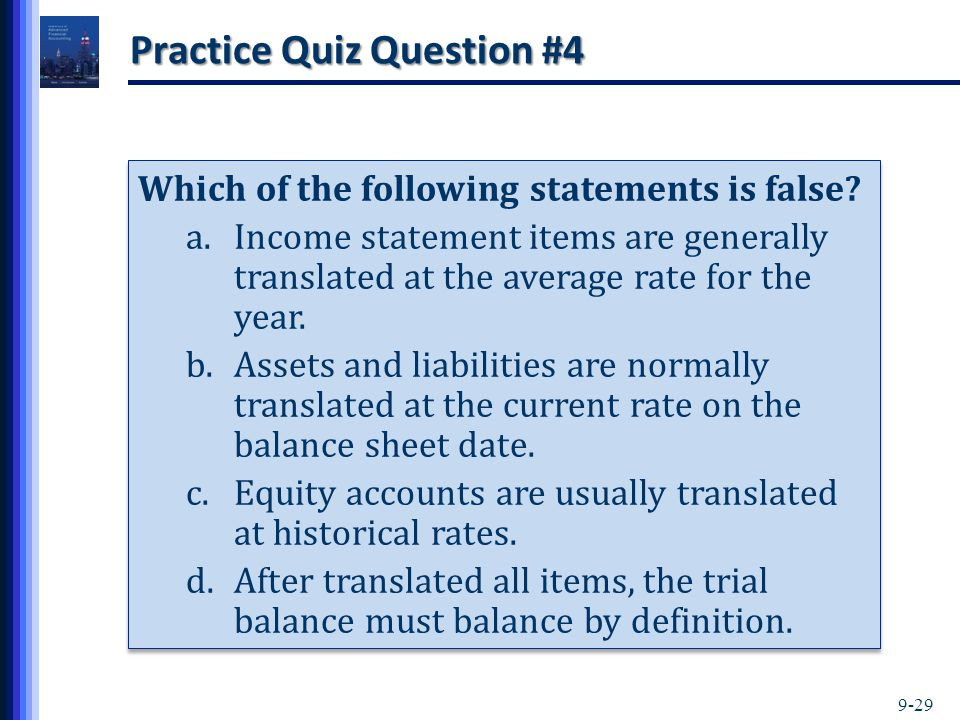 9-29 Practice Quiz Question #4 Which of the following statements is false? a.Income statement items are generally translated at the average rate for t