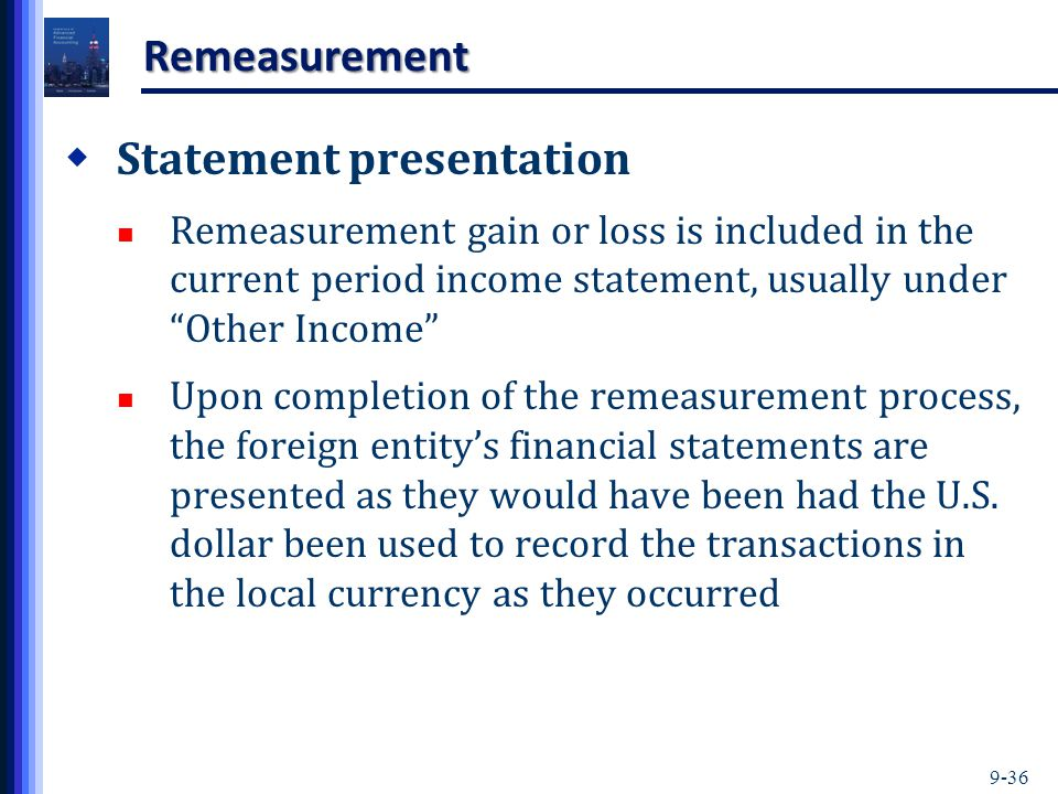 """9-36 Remeasurement  Statement presentation Remeasurement gain or loss is included in the current period income statement, usually under """"Other Income"""