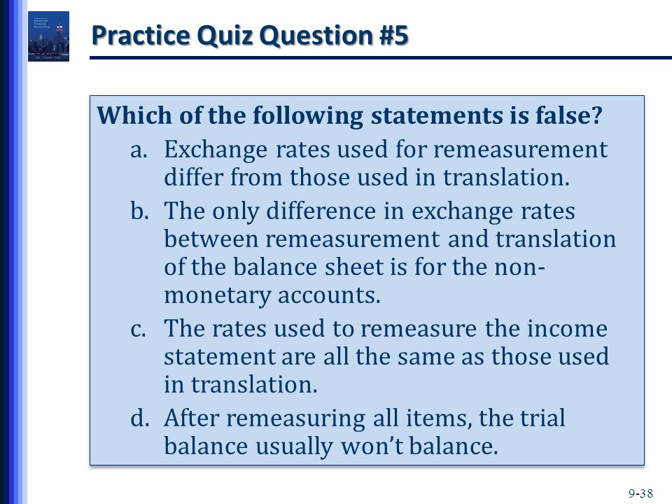 9-38 Practice Quiz Question #5 Which of the following statements is false? a.Exchange rates used for remeasurement differ from those used in translati
