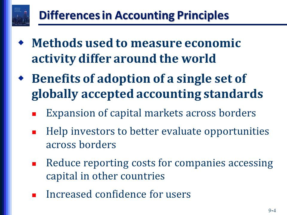 9-4 Differences in Accounting Principles  Methods used to measure economic activity differ around the world  Benefits of adoption of a single set of globally accepted accounting standards Expansion of capital markets across borders Help investors to better evaluate opportunities across borders Reduce reporting costs for companies accessing capital in other countries Increased confidence for users